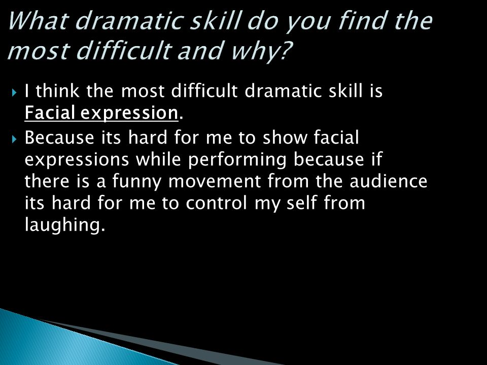  I think the most difficult dramatic skill is Facial expression.