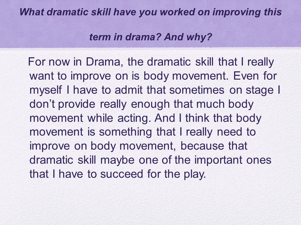 What dramatic skill have you worked on improving this term in drama? And why? For now in Drama, the dramatic skill that I really want to improve on is