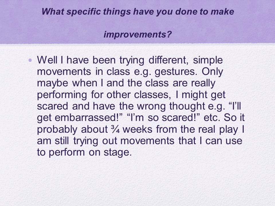 What specific things have you done to make improvements? Well I have been trying different, simple movements in class e.g. gestures. Only maybe when I