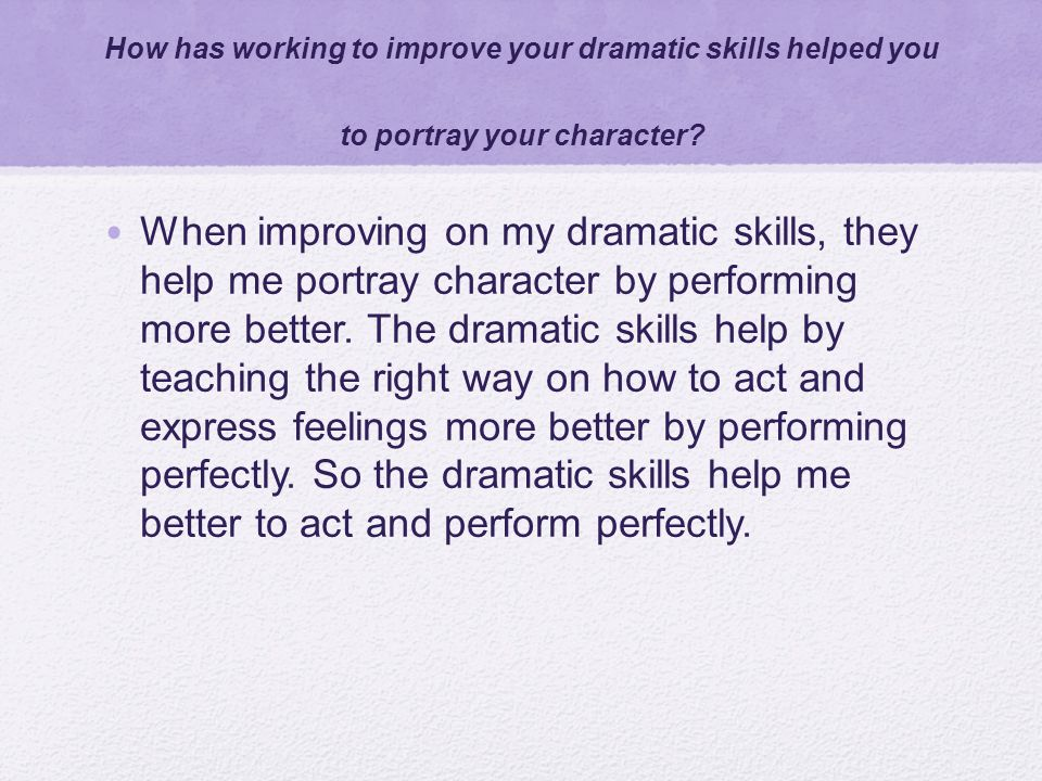 How has working to improve your dramatic skills helped you to portray your character? When improving on my dramatic skills, they help me portray chara