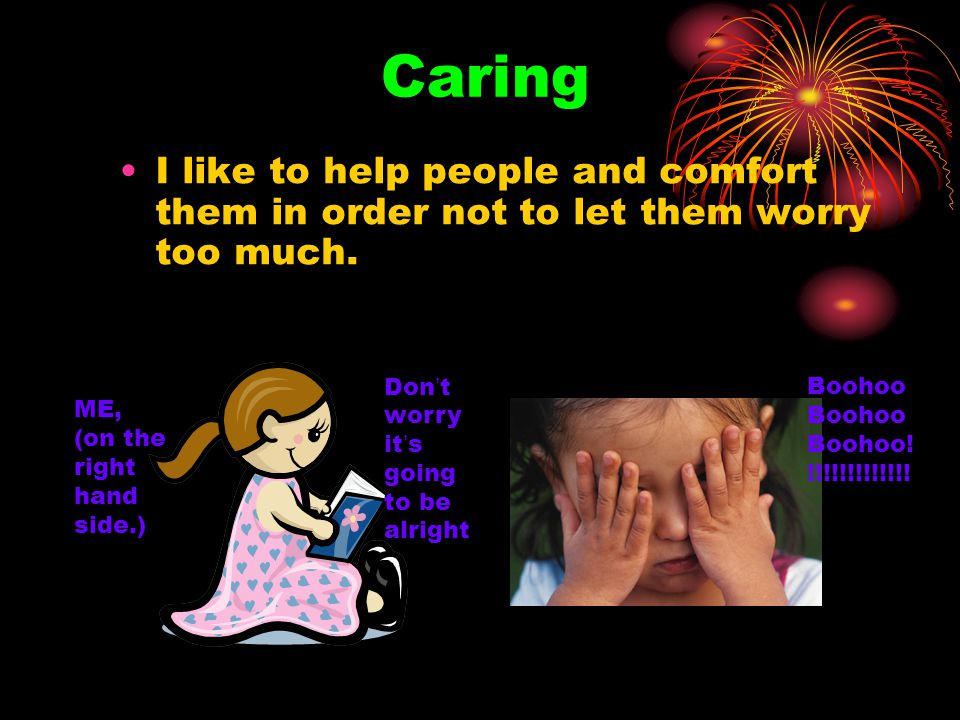 Caring I like to help people and comfort them in order not to let them worry too much. Don ' t worry it ' s going to be alright Boohoo Boohoo! !!!!!!!