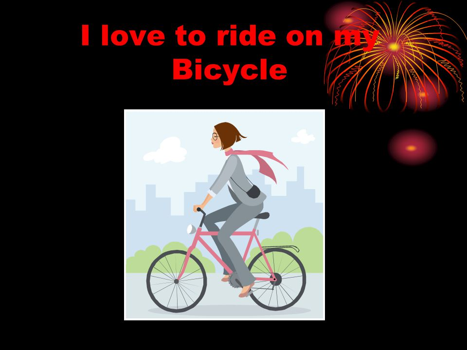I love to ride on my Bicycle