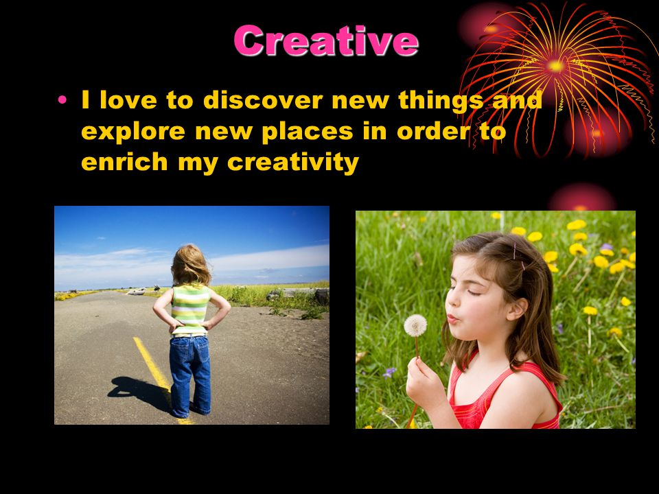 Creative I love to discover new things and explore new places in order to enrich my creativity