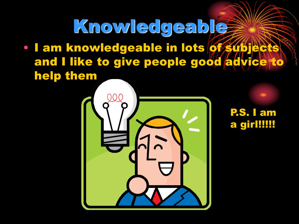 Knowledgeable I am knowledgeable in lots of subjects and I like to give people good advice to help them P.S. I am a girl!!!!!
