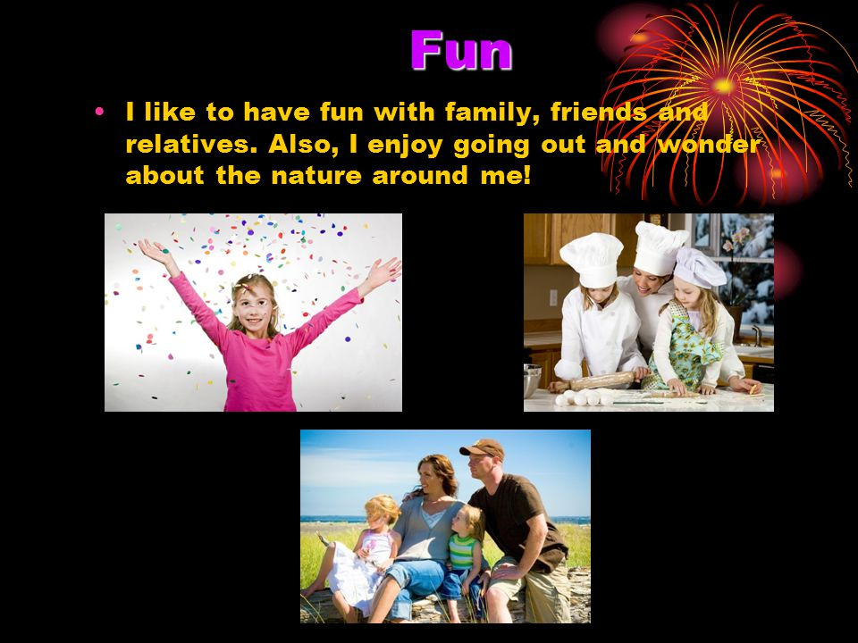 Fun I like to have fun with family, friends and relatives.