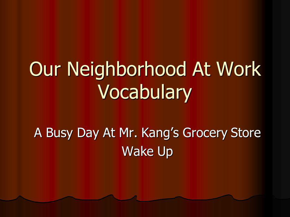Our Neighborhood At Work Vocabulary A Busy Day At Mr. Kang's Grocery Store Wake Up
