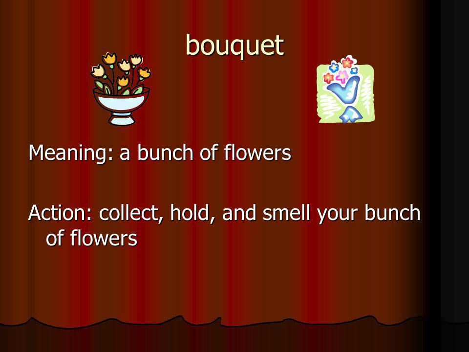bouquet Meaning: a bunch of flowers Action: collect, hold, and smell your bunch of flowers