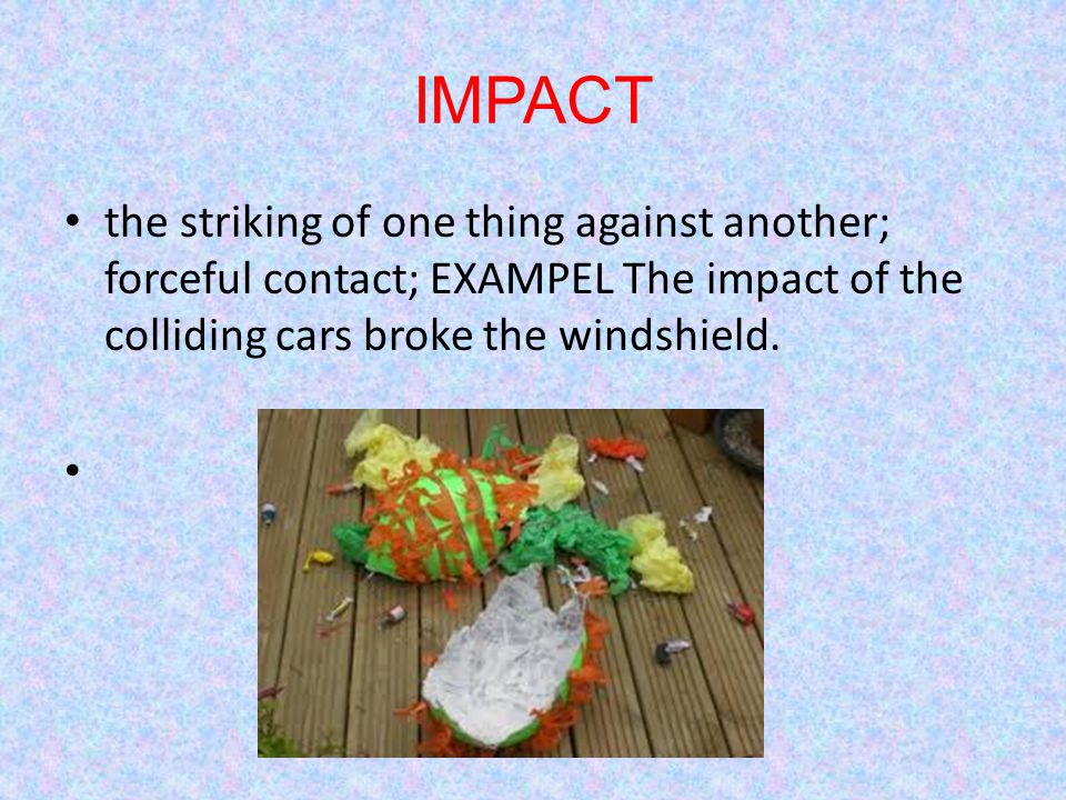 IMPACT the striking of one thing against another; forceful contact; EXAMPEL The impact of the colliding cars broke the windshield.