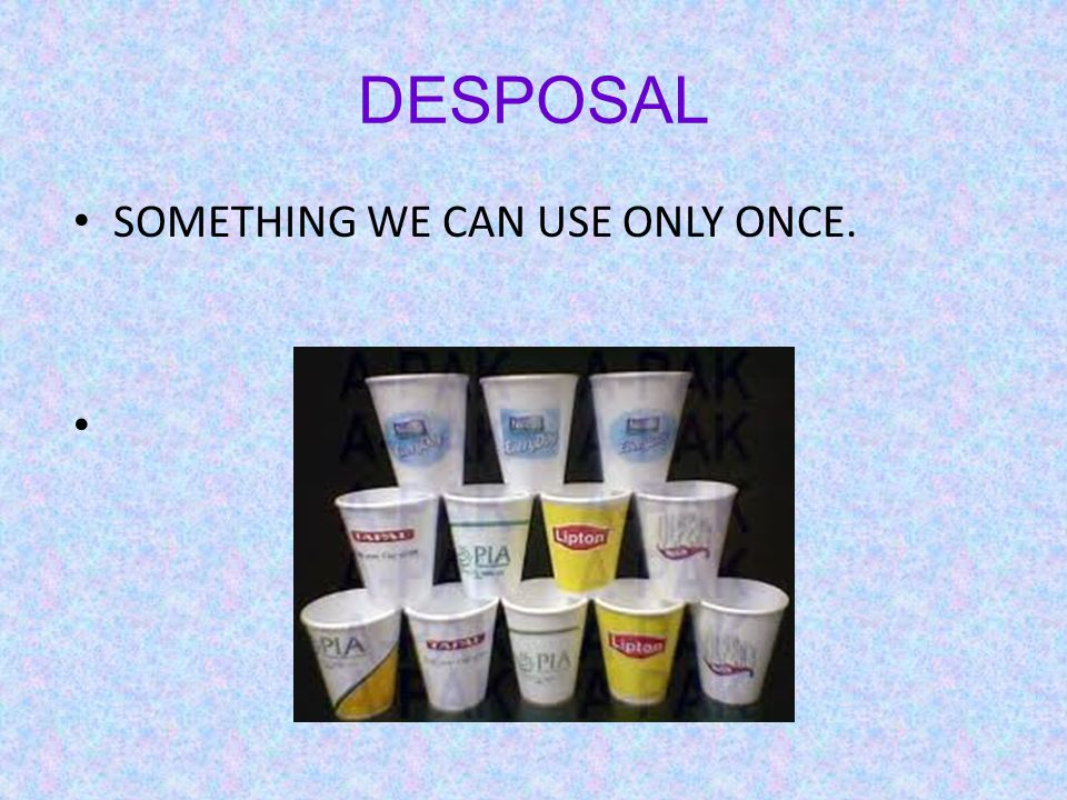 DESPOSAL SOMETHING WE CAN USE ONLY ONCE.