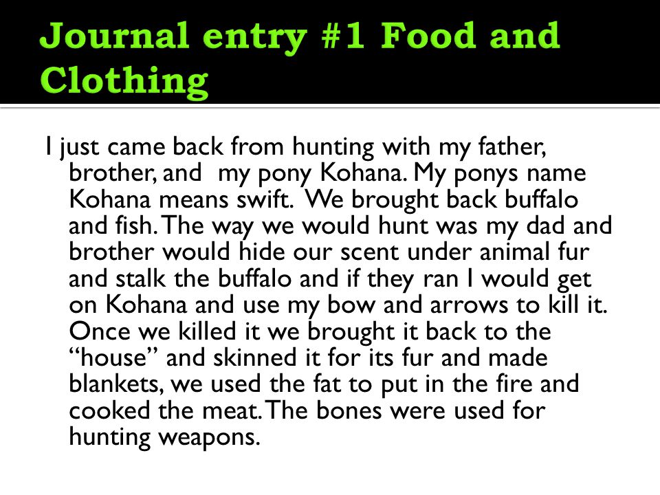I just came back from hunting with my father, brother, and my pony Kohana. My ponys name Kohana means swift. We brought back buffalo and fish. The way