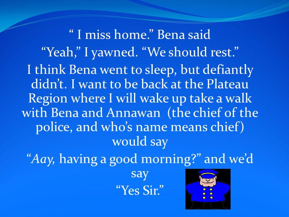 I miss home. Bena said Yeah, I yawned.