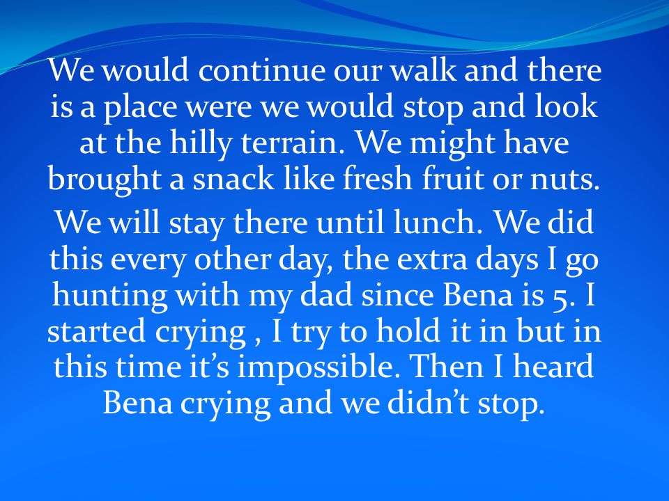 We would continue our walk and there is a place were we would stop and look at the hilly terrain. We might have brought a snack like fresh fruit or nu