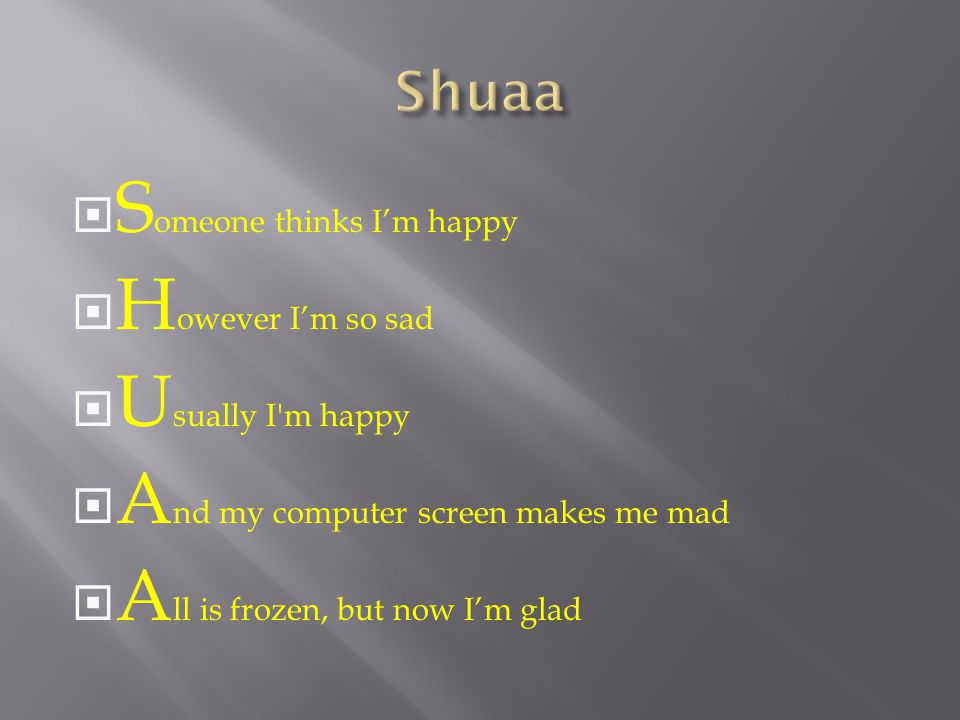  S omeone thinks I'm happy  H owever I'm so sad  U sually I'm happy  A nd my computer screen makes me mad  A ll is frozen, but now I'm glad