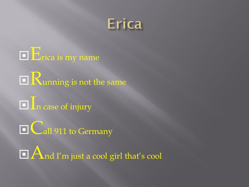  E rica is my name  R unning is not the same  I n case of injury  C all 911 to Germany  A nd I'm just a cool girl that's cool