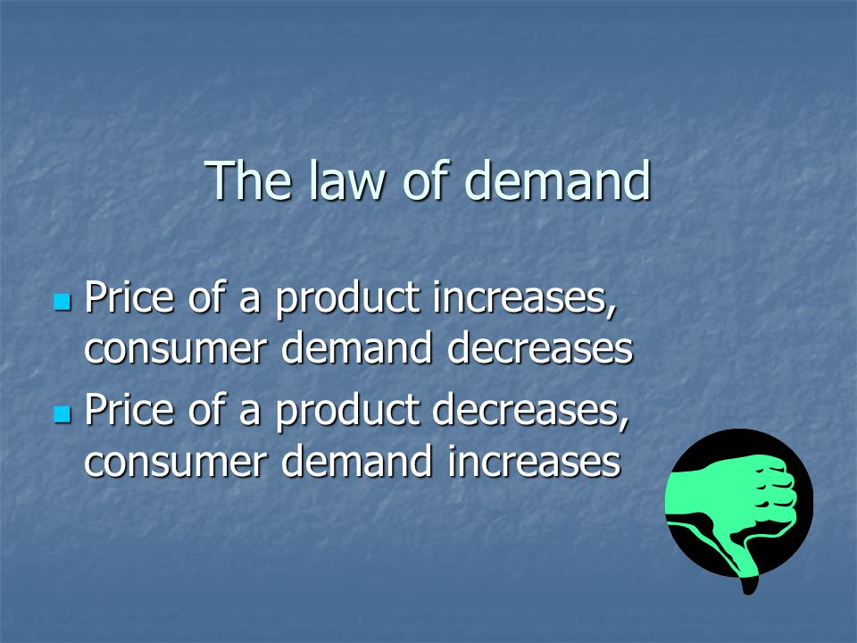 The law of demand Price of a product increases, consumer demand decreases Price of a product increases, consumer demand decreases Price of a product decreases, consumer demand increases Price of a product decreases, consumer demand increases