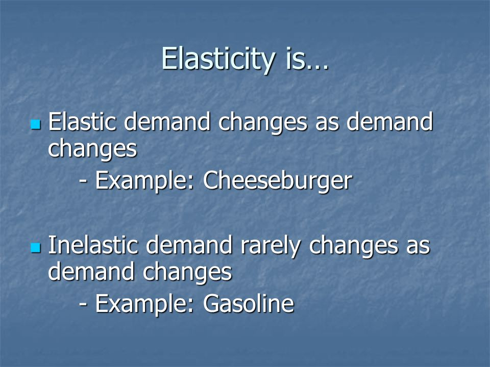 Elasticity is… Elastic demand changes as demand changes Elastic demand changes as demand changes - Example: Cheeseburger Inelastic demand rarely changes as demand changes Inelastic demand rarely changes as demand changes - Example: Gasoline