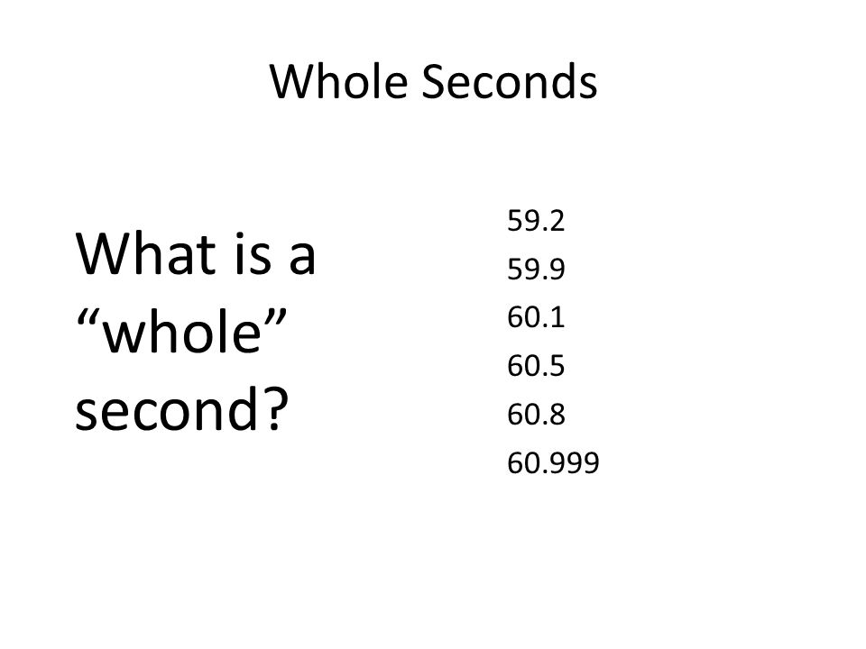 """Whole Seconds What is a """"whole"""" second? 59.2 59.9 60.1 60.5 60.8 60.999"""