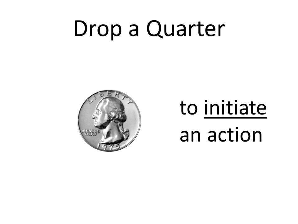 Drop a Quarter to initiate an action