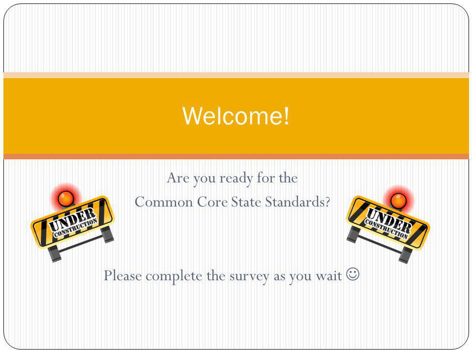 Are you ready for the Common Core State Standards Please complete the survey as you wait Welcome!