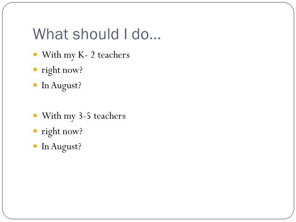 What should I do… With my K- 2 teachers right now.