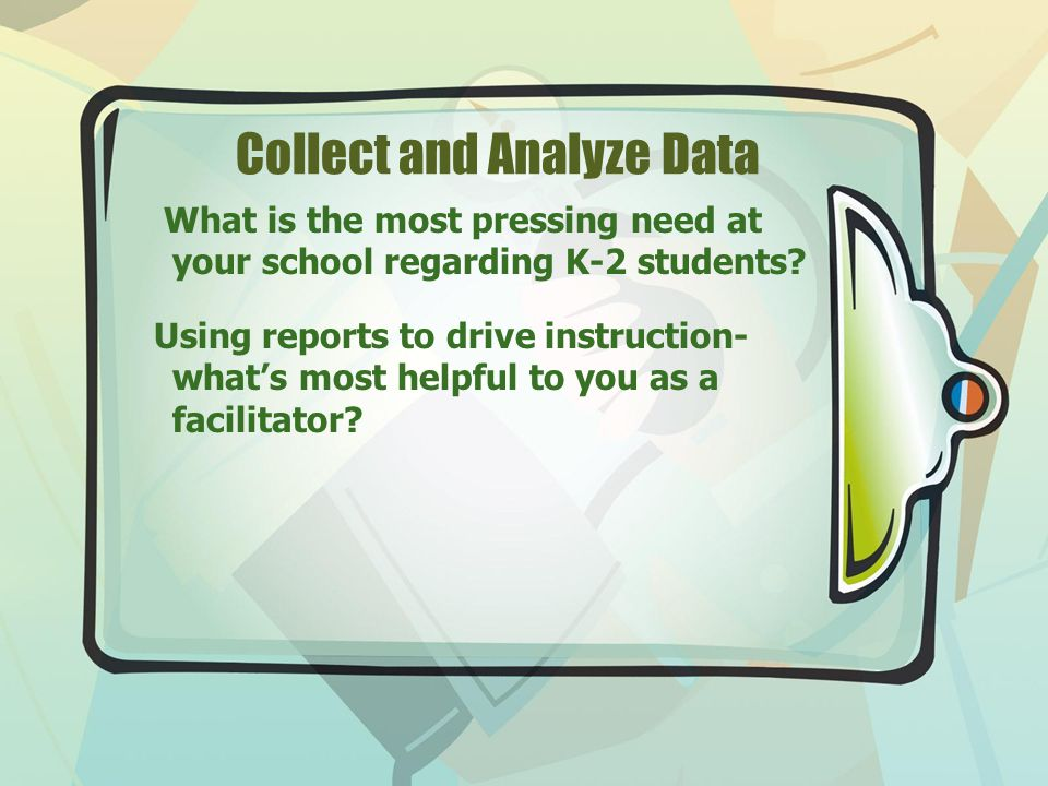 Collect and Analyze Data What is the most pressing need at your school regarding K-2 students.