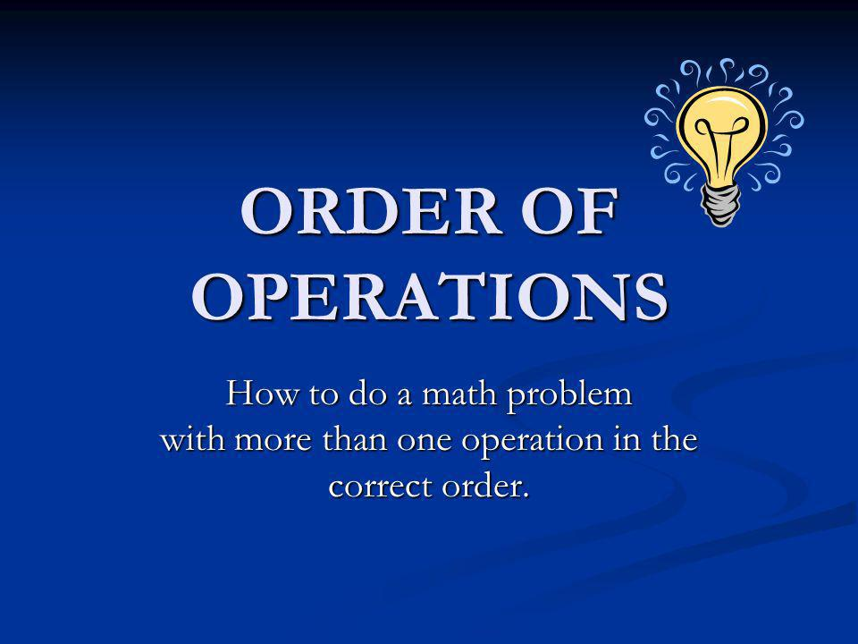 The Order of Operations The order in which mathematicians perform math problems.