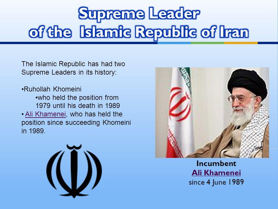 Incumbent Ali Khamenei since 4 June 1989 Ali Khamenei The Islamic Republic has had two Supreme Leaders in its history: Ruhollah Khomeini who held the position from 1979 until his death in 1989 Ali Khamenei, who has held the position since succeeding Khomeini in 1989.Ali Khamenei