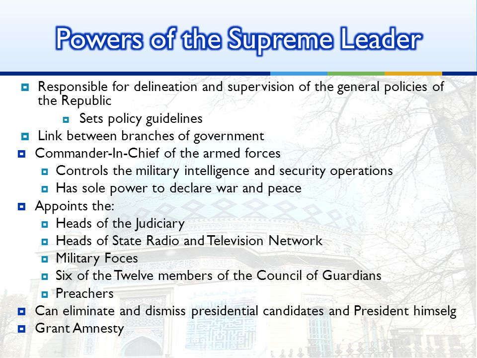  Responsible for delineation and supervision of the general policies of the Republic  Sets policy guidelines  Link between branches of government  Commander-In-Chief of the armed forces  Controls the military intelligence and security operations  Has sole power to declare war and peace  Appoints the:  Heads of the Judiciary  Heads of State Radio and Television Network  Military Foces  Six of the Twelve members of the Council of Guardians  Preachers  Can eliminate and dismiss presidential candidates and President himselg  Grant Amnesty