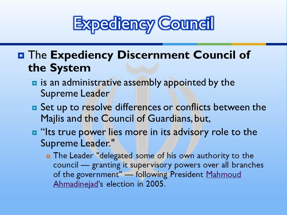  The Expediency Discernment Council of the System  is an administrative assembly appointed by the Supreme Leader  Set up to resolve differences or conflicts between the Majlis and the Council of Guardians, but,  Its true power lies more in its advisory role to the Supreme Leader.  The Leader delegated some of his own authority to the council — granting it supervisory powers over all branches of the government — following President Mahmoud Ahmadinejad s election in 2005.Mahmoud Ahmadinejad