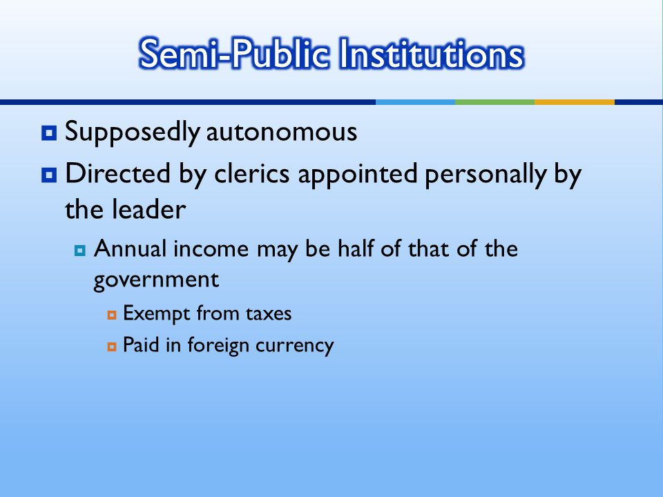  Supposedly autonomous  Directed by clerics appointed personally by the leader  Annual income may be half of that of the government  Exempt from taxes  Paid in foreign currency