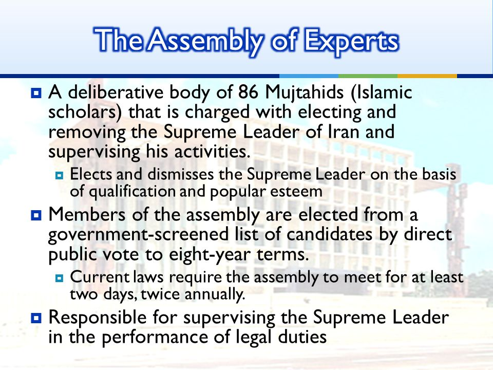  A deliberative body of 86 Mujtahids (Islamic scholars) that is charged with electing and removing the Supreme Leader of Iran and supervising his activities.