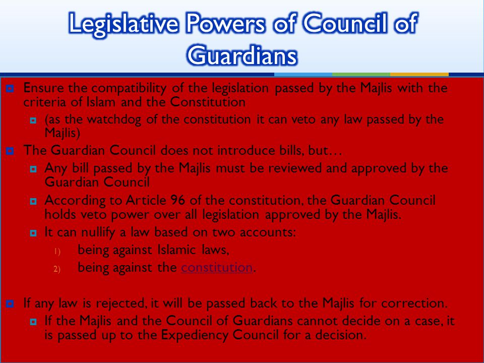 Ensure the compatibility of the legislation passed by the Majlis with the criteria of Islam and the Constitution  (as the watchdog of the constitution it can veto any law passed by the Majlis)  The Guardian Council does not introduce bills, but…  Any bill passed by the Majlis must be reviewed and approved by the Guardian Council  According to Article 96 of the constitution, the Guardian Council holds veto power over all legislation approved by the Majlis.