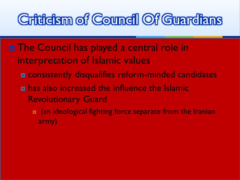  The Council has played a central role in interpretation of Islamic values  consistently disqualifies reform-minded candidates  has also increased the influence the Islamic Revolutionary Guard  (an ideological fighting force separate from the Iranian army)