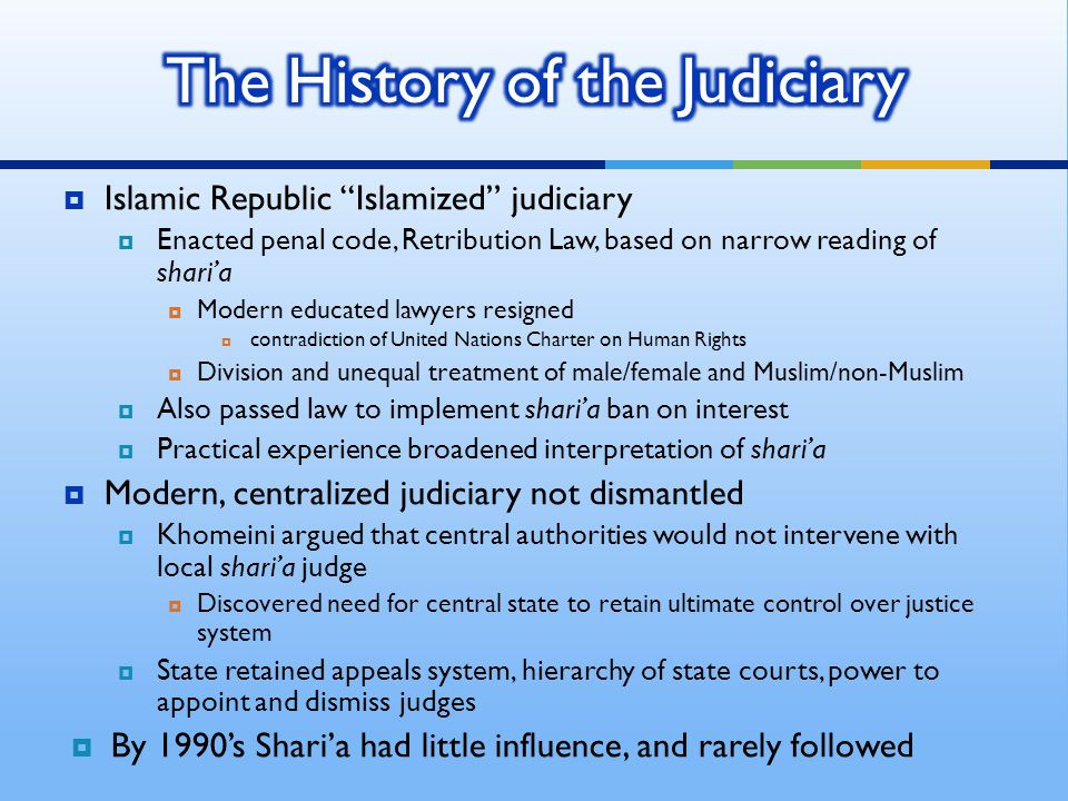 Islamic Republic Islamized judiciary  Enacted penal code, Retribution Law, based on narrow reading of shari'a  Modern educated lawyers resigned  contradiction of United Nations Charter on Human Rights  Division and unequal treatment of male/female and Muslim/non-Muslim  Also passed law to implement shari'a ban on interest  Practical experience broadened interpretation of shari'a  Modern, centralized judiciary not dismantled  Khomeini argued that central authorities would not intervene with local shari'a judge  Discovered need for central state to retain ultimate control over justice system  State retained appeals system, hierarchy of state courts, power to appoint and dismiss judges  By 1990's Shari'a had little influence, and rarely followed