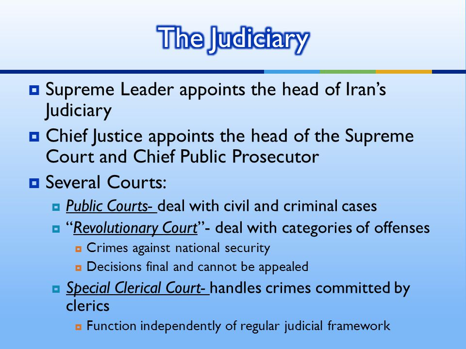  Supreme Leader appoints the head of Iran's Judiciary  Chief Justice appoints the head of the Supreme Court and Chief Public Prosecutor  Several Courts:  Public Courts- deal with civil and criminal cases  Revolutionary Court - deal with categories of offenses  Crimes against national security  Decisions final and cannot be appealed  Special Clerical Court- handles crimes committed by clerics  Function independently of regular judicial framework