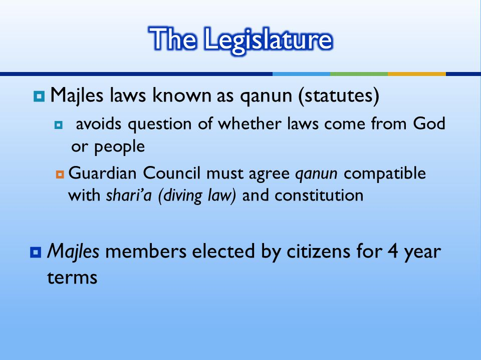  Majles laws known as qanun (statutes)  avoids question of whether laws come from God or people  Guardian Council must agree qanun compatible with shari'a (diving law) and constitution  Majles members elected by citizens for 4 year terms