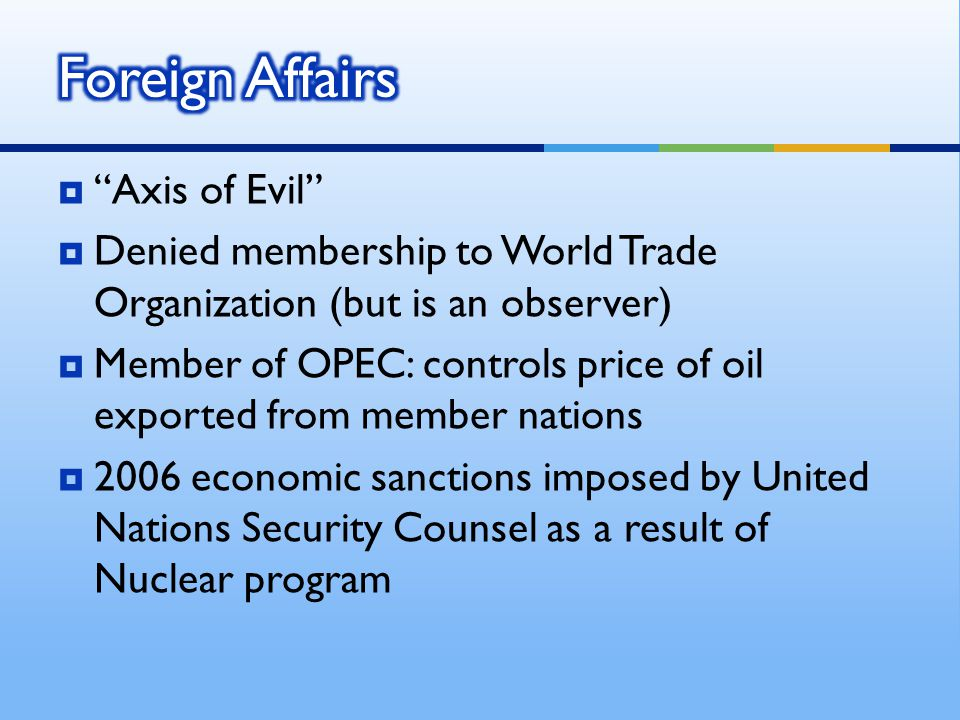  Axis of Evil  Denied membership to World Trade Organization (but is an observer)  Member of OPEC: controls price of oil exported from member nations  2006 economic sanctions imposed by United Nations Security Counsel as a result of Nuclear program