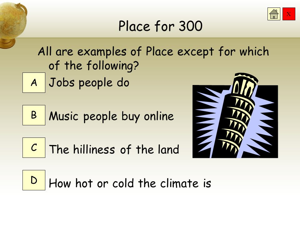 X Place for 200 We can study place by using what feature? The features of the land The work people do Climate All of the above A B C D