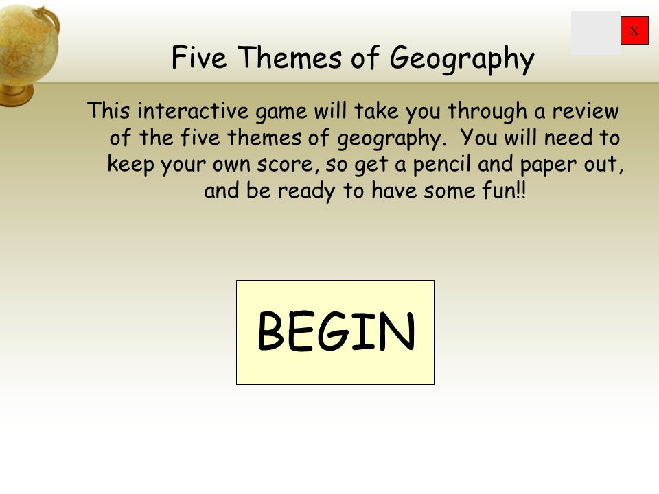 X Five Themes of Geography This interactive game will take you through a review of the five themes of geography.