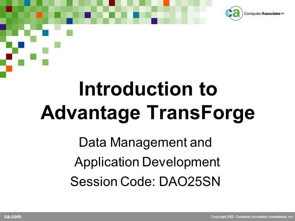 ca.com Copyright 2002, Computer Associates International, Inc Introduction to Advantage TransForge Data Management and Application Development Session Code: DAO25SN