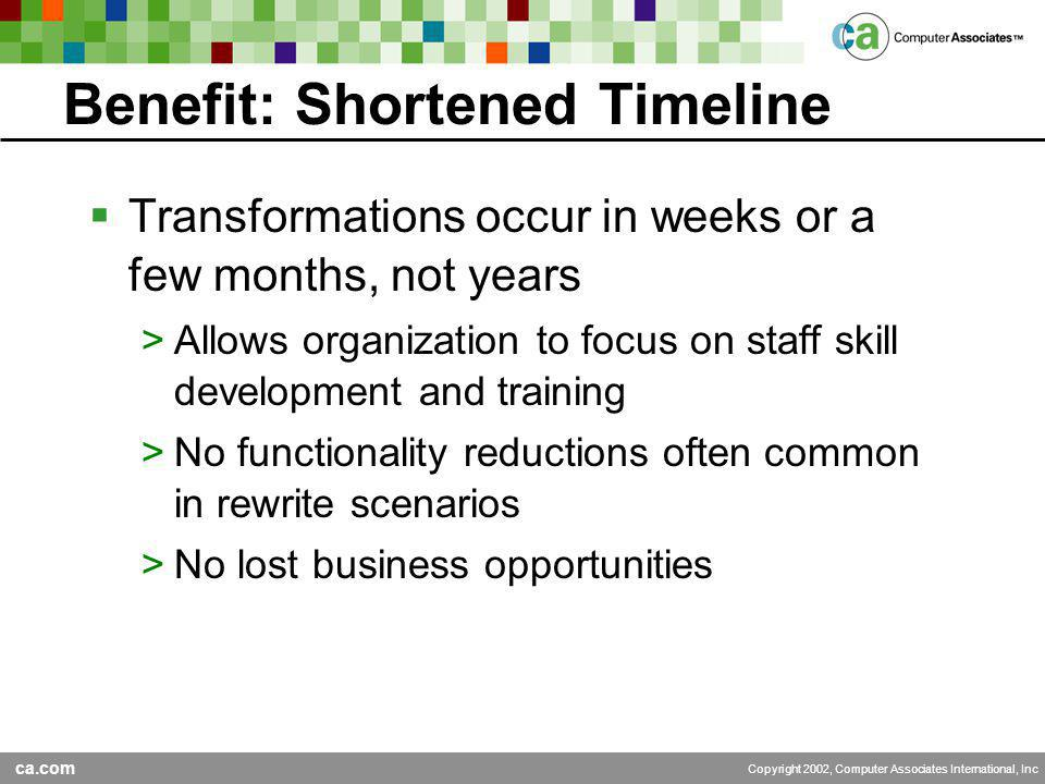 ca.com Copyright 2002, Computer Associates International, Inc Benefit: Shortened Timeline  Transformations occur in weeks or a few months, not years >Allows organization to focus on staff skill development and training >No functionality reductions often common in rewrite scenarios >No lost business opportunities