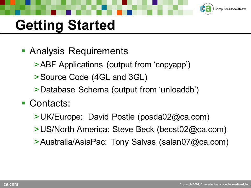 ca.com Copyright 2002, Computer Associates International, Inc Getting Started  Analysis Requirements >ABF Applications (output from 'copyapp') >Source Code (4GL and 3GL) >Database Schema (output from 'unloaddb')  Contacts: >UK/Europe: David Postle (posda02@ca.com) >US/North America: Steve Beck (becst02@ca.com) >Australia/AsiaPac: Tony Salvas (salan07@ca.com)