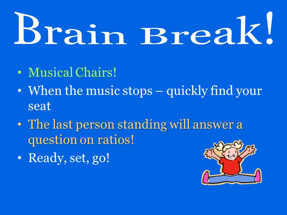 Musical Chairs! When the music stops – quickly find your seat The last person standing will answer a question on ratios! The last person standing will