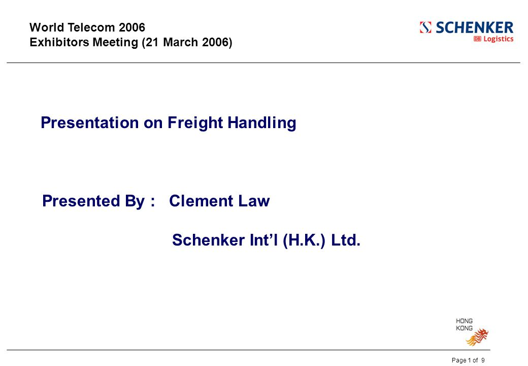 World Telecom 2006 Exhibitors Meeting (21 March 2006) Presentation on Freight Handling Presented By : Clement Law Schenker Int'l (H.K.) Ltd.