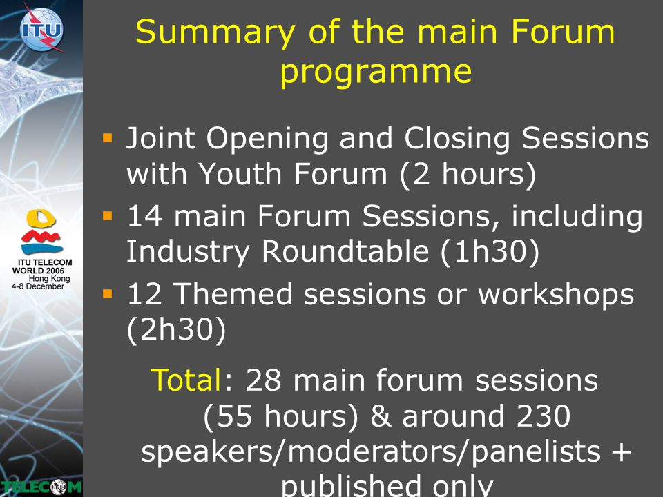 Summary of the main Forum programme  Joint Opening and Closing Sessions with Youth Forum (2 hours)  14 main Forum Sessions, including Industry Roundtable (1h30)  12 Themed sessions or workshops (2h30) Total: 28 main forum sessions (55 hours) & around 230 speakers/moderators/panelists + published only