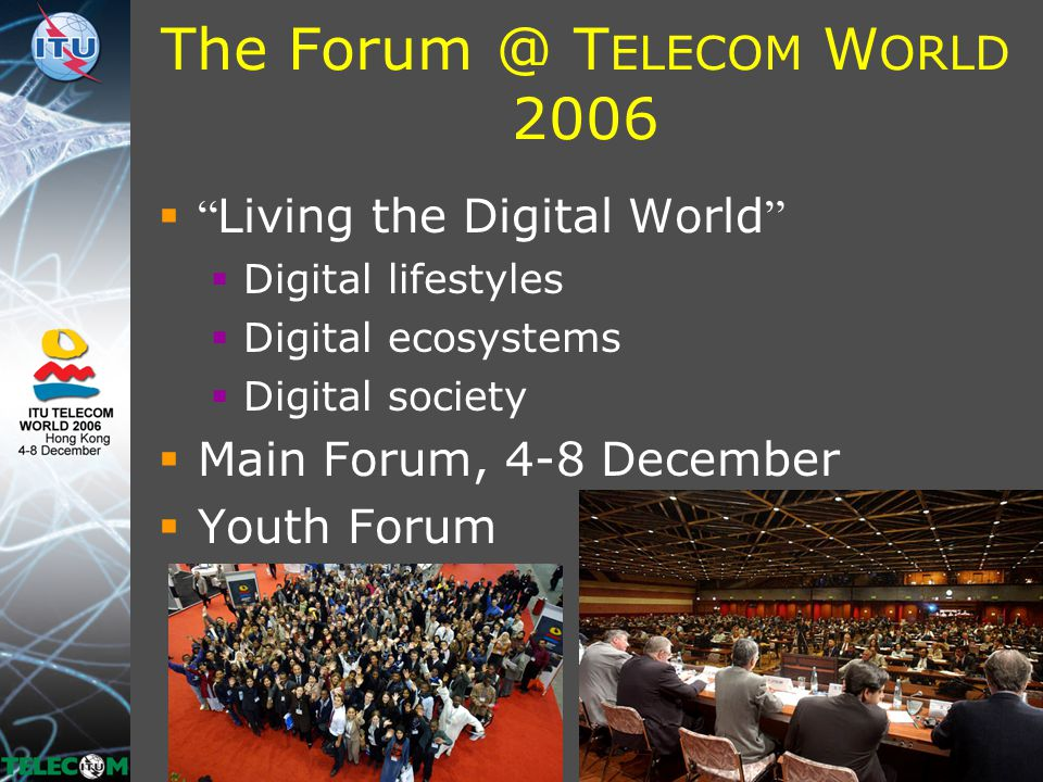The Forum @ T ELECOM W ORLD 2006  Living the Digital World  Digital lifestyles  Digital ecosystems  Digital society  Main Forum, 4-8 December  Youth Forum