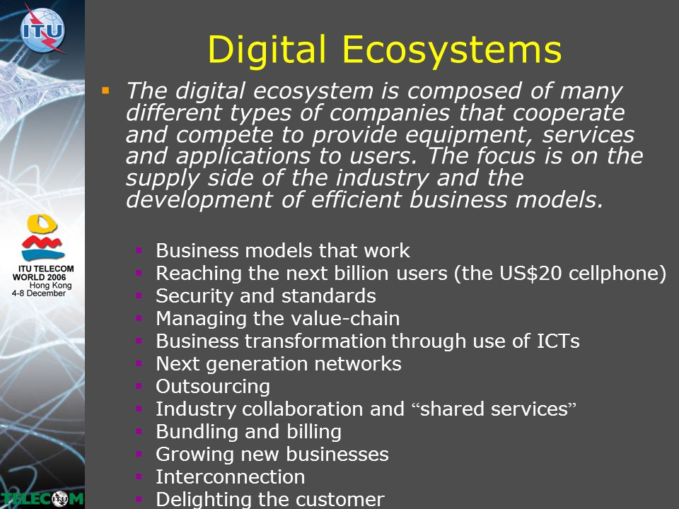 Digital Ecosystems  The digital ecosystem is composed of many different types of companies that cooperate and compete to provide equipment, services and applications to users.