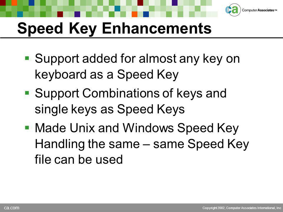 ca.com Copyright 2002, Computer Associates International, Inc Speed Key Enhancements  Support added for almost any key on keyboard as a Speed Key  Support Combinations of keys and single keys as Speed Keys  Made Unix and Windows Speed Key Handling the same – same Speed Key file can be used