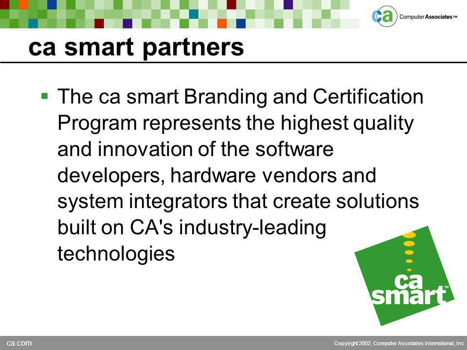 ca.com Copyright 2002, Computer Associates International, Inc ca smart partners  The ca smart Branding and Certification Program represents the highest quality and innovation of the software developers, hardware vendors and system integrators that create solutions built on CA s industry-leading technologies