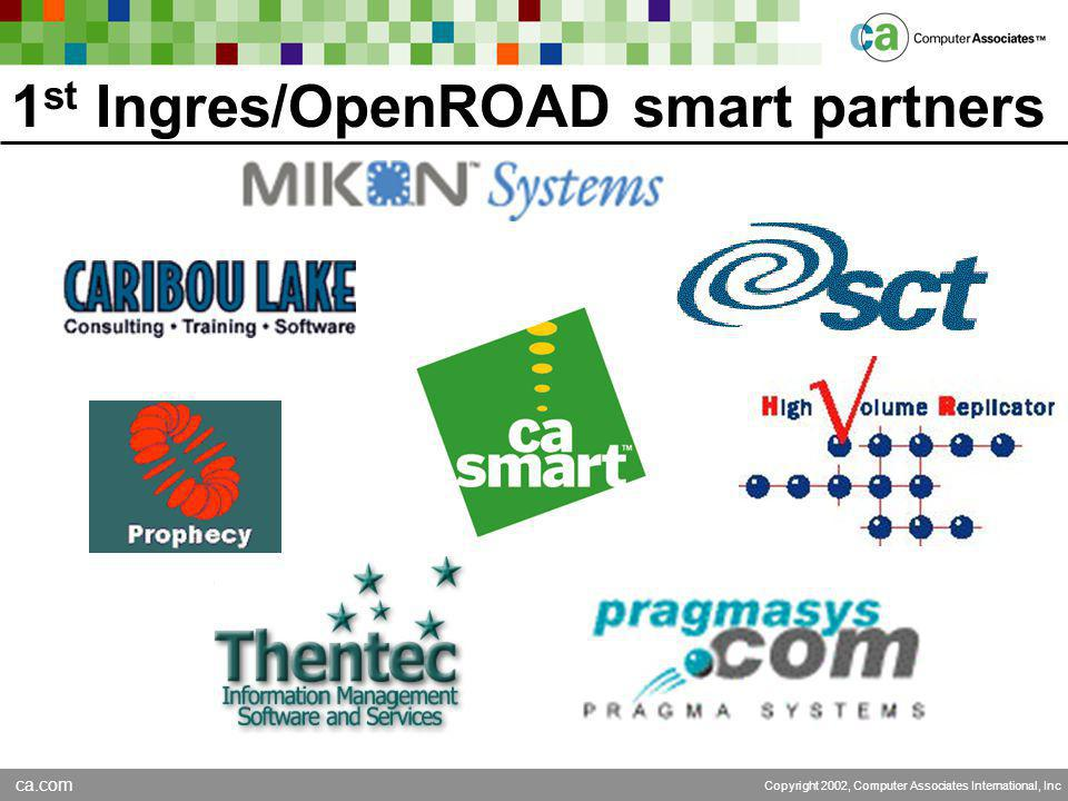 ca.com Copyright 2002, Computer Associates International, Inc 1 st Ingres/OpenROAD smart partners